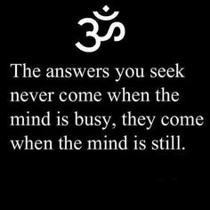 When the mind is still you will find the answers you seek.