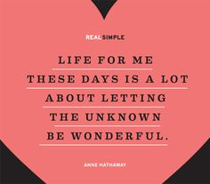 Life for me these days is a lot about letting the unknown be wonderful. ~Anne Hathaway