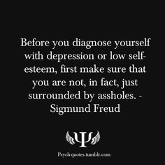 Before you diagnose yourself with depression or low self-esteem, first make sure that you are not, in fact, just surrounded by assholes. - Sigmund Freud