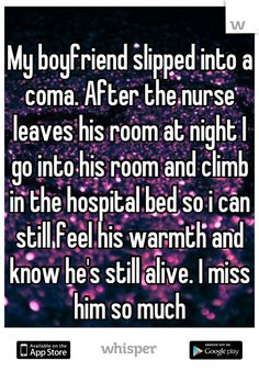My boyfriend slipped into a coma. After the nurse leaves his room at night I go into his room and climb in the hospital bed so i can still feel his warmth and know he's still alive. I miss him so much