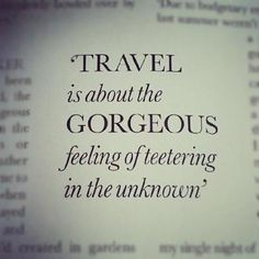 Travel is about the gorgeous feeling of teetering in the unknown.
