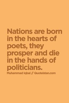 Nations are born in the hearts of poets, they prosper and die in the hands of politicians.