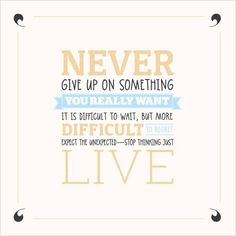 NEVER give up on something you REALLY want. It is difficult to wait, but more DIFFICULT to regret. Expect the unexpected - stop thinking just LIVE