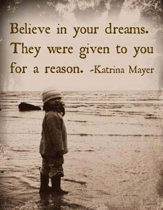 Believe in your dreams. They were given to you for a reason ~Katrina Mayer