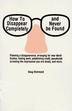 """""""How to Disappear Completely and Never Be Found"""" is a book by Doug Richmond, originally released in 1985, which is a how-to guide on starting a new identity, and has been described as """"one of the odder self-help titles on the market""""."""