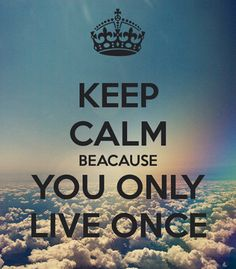 KEEP CALM BECAUSE YOU ONLY LIVE ONCE ON EARTH, but Live in Eternity with our LORD GOD in HEAVEN....