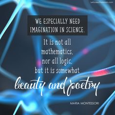 We especially need imagination in science. It is not all mathematics, nor all logic, but it is somewhat beauty and poetry. - Maria Montessori #Quote
