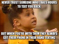 Never trust someone who takes hours to text you back, but when you're with them they always got their phone in their hand texting.