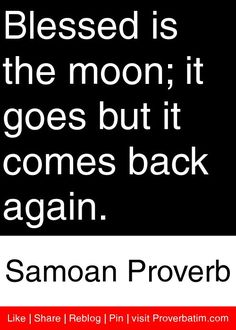 Blessed is the moon; it goes but it comes back again. - Samoan Proverb #proverbs #quotes