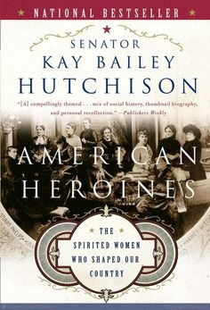 American Heroines: The Spirited Women Who Shaped Our Country by Kay Bailey Hutchison (Our TEXAS Star!)