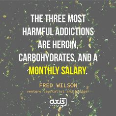 Inspirational Quote from Fred Wilson. What heroin, carbohydrates, and a monthly salary have in common?