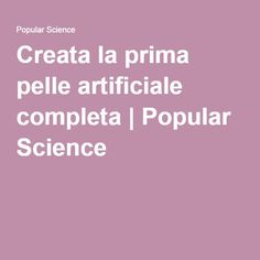 Creata la prima pelle artificiale completa   Popular Science