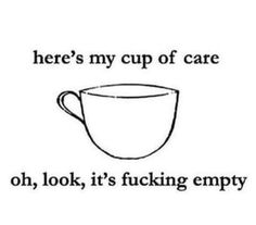 Here's my cup of care. Oh, look, it's fucking empty!