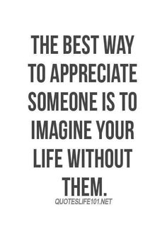 Imaging loss makes you truly appreciate people in your life. Perhaps they will lose me and then kick themselves for taking me for granted.