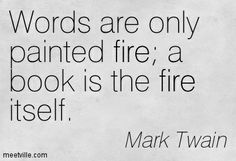 Mark Twain : Words are only painted fire a book is the fire itself. fire