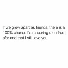 If we grew apart as friends there is a chance I'm cheering you on from afar and that I still love you Growing Apart Quotes, Friends Growing Apart, Great Quotes, Quotes To Live By, Me Quotes, Inspirational Quotes, Besties Quotes, Friend Quotes, Bestfriends