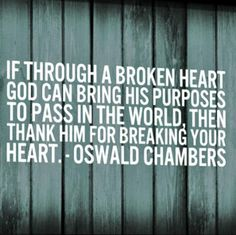 """""""If through a broken heart God can bring His purposes to pass in the world, then thank Him for breaking your heart."""" by Oswald Chambers"""