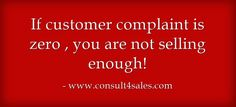 If customer complaint is zero , you are not selling enough!