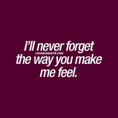 I'll never forget the way you make me feel. ❤ #romanticquotes ❤ Lovable Quote