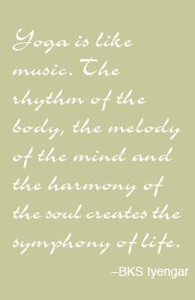 """""""Yoga is like music. The rhythm of the body, the melody of the mind and the harmony of the soul creates the symphony of life."""" ~ BKS Iyengar"""