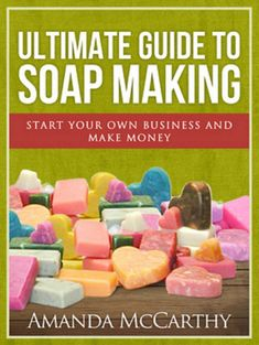 The Ultimate Guide to Soapmaking - How to make soap and start your own homemade soap business
