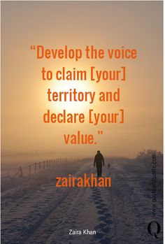 """Develop the voice to claim [your] territory and declare [your] value"" by Zaira Khan.  https://www.quoteandquote.com/quote/?id=1144  #quote, #motivational, #inspirational, #voice, #claim, #territory, #value, #speakup, #selfworth, #empower, #quoteandquote"