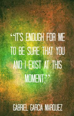 """It's enough for me to be sure that you and I exist at this moment"" - Gabriel Garcia Marquez"