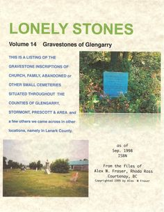 Cat # 2133   Lonely Stones - Gravestones of Glengarry Vol 14, 2014,  cerlox comb bound 8.5 X 11, soft cover by Alex W. Fraser, ISBN 978-1-897484-01-2 hc ISBN 978-1-897484-02-9 [pdf]  listing approximately 697 markers with 1,735 entries in the name index with a total of 317 pages Cost hard copy mailed $53.00, more info http://glengarrycounty.com/gofg.html