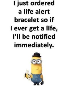 I just ordered a life alert bracelet so if I ever get a life, I'll be notified immediately. Funny Minion Memes, Minions Quotes, Funny Jokes, Minion Sayings, Minion Humor, Dad Jokes, Funny Sayings, Life Alert, Haha Funny