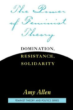 The power of feminist theory : domination, resistance, solidarity / Amy Allen