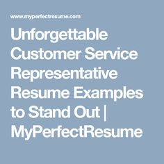 unforgettable customer service representative resume examples to stand out myperfectresume