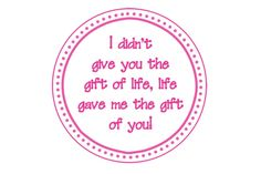 I didn't give you the gift of life, life gave me the gift of you!!