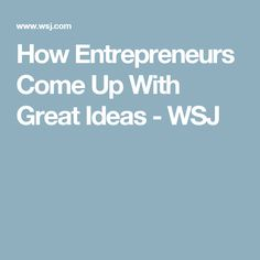 How Entrepreneurs Come Up With Great Ideas - WSJ
