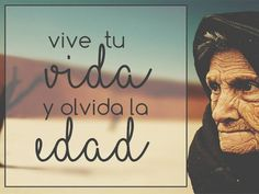 VIVE TU VIDA Y OLVIDA LA EDAD