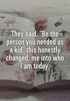"""They said, ""Be the person you needed as a kid"" this honestly changed me into who I am today."""