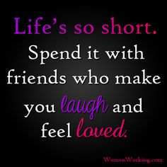 Life's so short. Spend it with friends who make you laugh and feel loved.