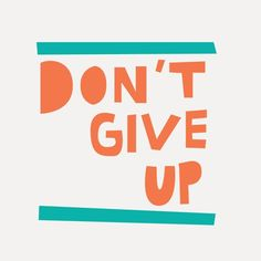 Don't Give Up, Never Give Up, Do not allow yourself to be defeated.