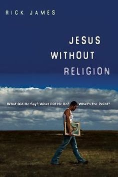 JESUS WITHOUT RELIGION: What Did He Say? What Did He Do? What's the Point?...