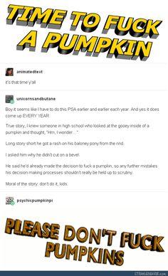 Don't fuck pumpkins, kids. This has been a psa.