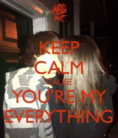 KEEP CALM CAUSE YOU'RE MY EVERYTHING