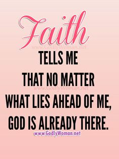 Faith tells me that no matter what lies ahead of me, God is already there. ♥ ♥ ♥ Read More Godly Woman Inspiration >>> http://godlywoman.net/inspiration ♥ ♥ ♥