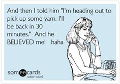 Crochet Humor - This is great, don't know how long I spend in a yarn store but I never want to leave!