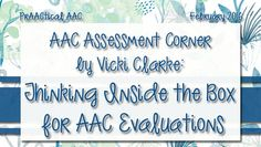 AAC Assessment Corner by Vicki Clarke: Thinking Inside the Box for AAC Evaluations from PrAACtical AAC. Pinned by SOS Inc. Resources. Follow all our boards at pinterest.com/sostherapy/ for therapy resources.
