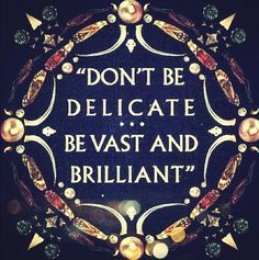 don't be delicate. be vast... and brilliant.