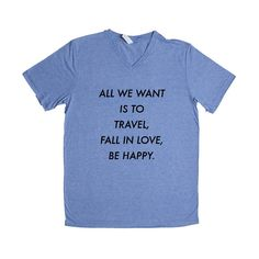 All We Want Is To Travel Fall In Love Be Happy Seize The Day Motivation Motivational Live Traveling Experiences SGAL7 Unisex V Neck Shirt