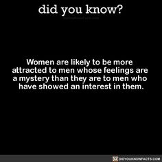 Women are likely to be more attracted to men whose feelings are a mystery than they are to men who have showed an interest in them. Source Source 2