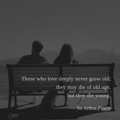 Those who love deeply never grow old; they may die of old age, but they die young. —Sir Arthur Pinero