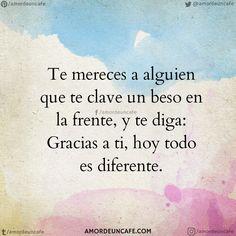 Te mereces a alguien que te clave un beso en la frente, y te diga: Gracias a ti, hoy todo es diferente.