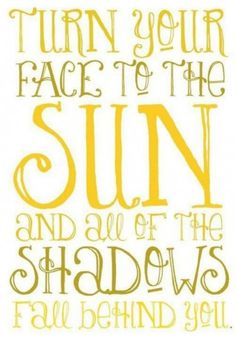 Turn your face to the sun and all the shadows fall behind you.