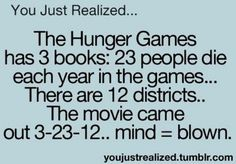 You Just Realized... The Hunger Games has 3 books: 23 people die each year in the games... There are 12 districts... The movie came out 3-23-12. Mind = blown. ✰